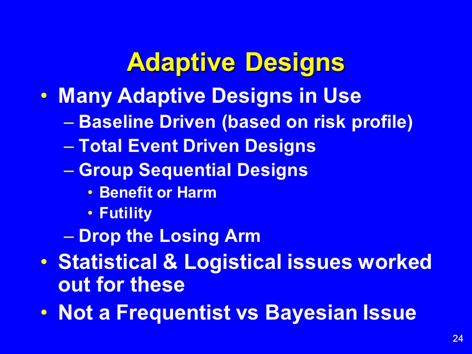 24 Adaptive Designs Many Adaptive Designs in Use –Baseline Driven (based on risk profile) –Total Event Driven Designs –Group Sequential Designs Benefi