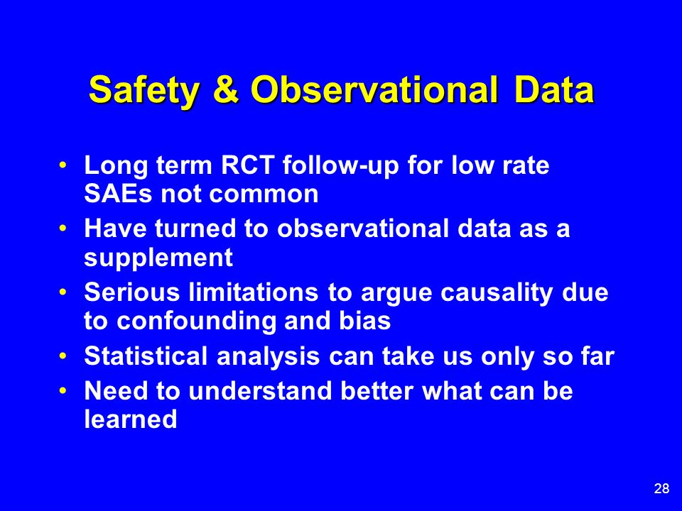28 Safety & Observational Data Long term RCT follow-up for low rate SAEs not common Have turned to observational data as a supplement Serious limitati
