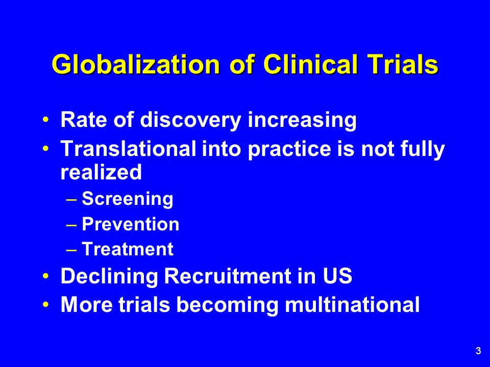 3 Globalization of Clinical Trials Rate of discovery increasing Translational into practice is not fully realized –Screening –Prevention –Treatment De