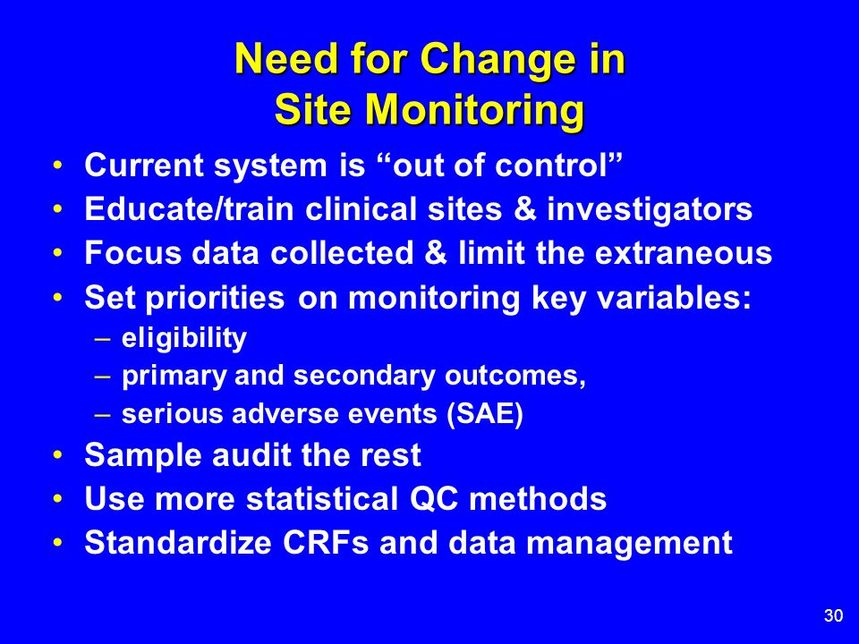 30 Need for Change in Site Monitoring Current system is out of control Educate/train clinical sites & investigators Focus data collected & limit the e