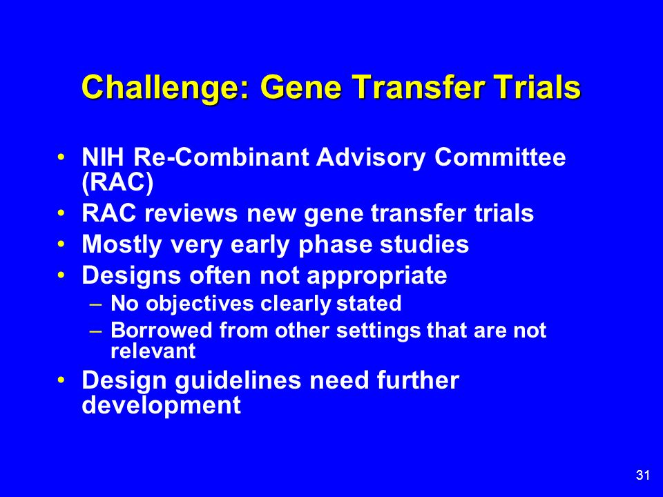 31 Challenge: Gene Transfer Trials NIH Re-Combinant Advisory Committee (RAC) RAC reviews new gene transfer trials Mostly very early phase studies Desi