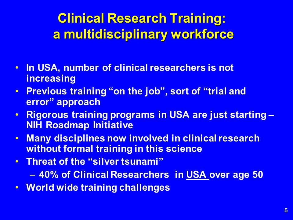 5 Clinical Research Training: a multidisciplinary workforce In USA, number of clinical researchers is not increasing Previous training on the job, sor