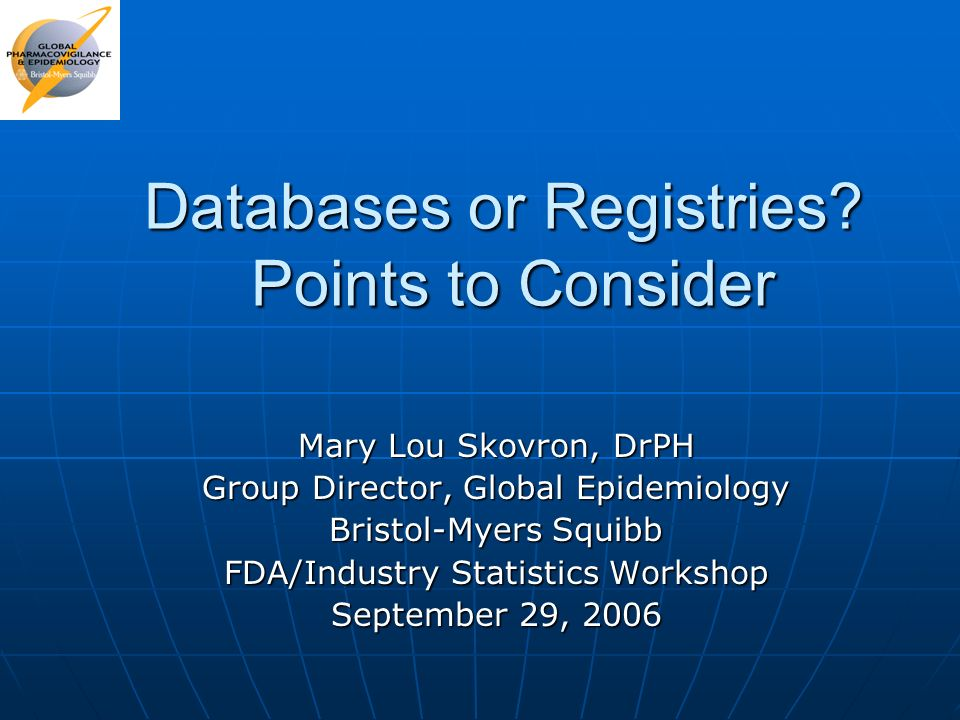 Databases or Registries? Points to Consider Mary Lou Skovron, DrPH Group Director, Global Epidemiology Bristol-Myers Squibb FDA/Industry Statistics Wo