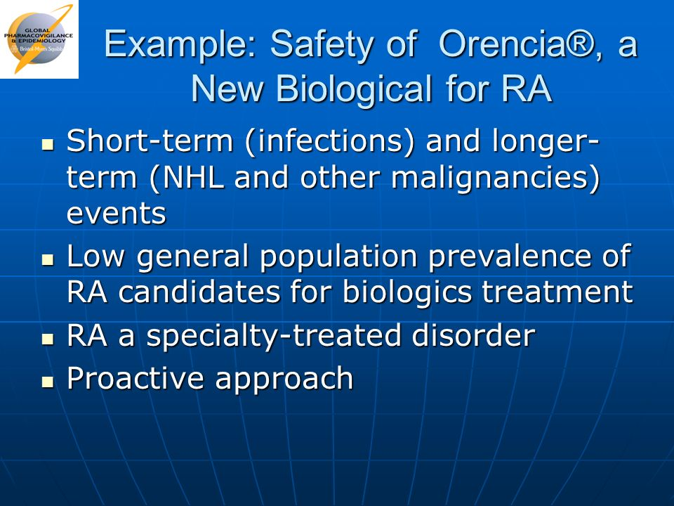 Example: Safety of Orencia®, a New Biological for RA Short-term (infections) and longer- term (NHL and other malignancies) events Short-term (infectio