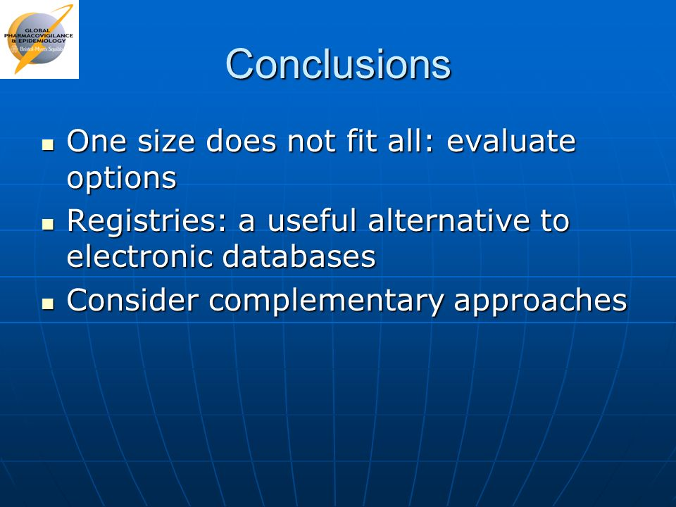 Conclusions One size does not fit all: evaluate options One size does not fit all: evaluate options Registries: a useful alternative to electronic dat