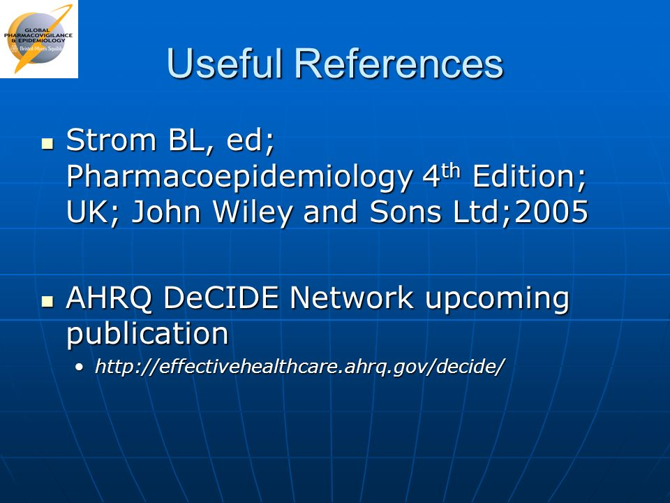 Useful References Strom BL, ed; Pharmacoepidemiology 4 th Edition; UK; John Wiley and Sons Ltd;2005 Strom BL, ed; Pharmacoepidemiology 4 th Edition; U