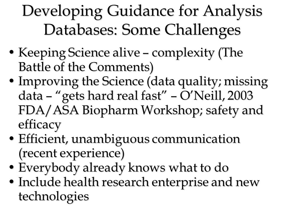 Developing Guidance for Analysis Databases: Some Challenges Keeping Science alive – complexity (The Battle of the Comments)Keeping Science alive – complexity (The Battle of the Comments) Improving the Science (data quality; missing data – gets hard real fast – ONeill, 2003 FDA/ASA Biopharm Workshop; safety and efficacyImproving the Science (data quality; missing data – gets hard real fast – ONeill, 2003 FDA/ASA Biopharm Workshop; safety and efficacy Efficient, unambiguous communication (recent experience)Efficient, unambiguous communication (recent experience) Everybody already knows what to doEverybody already knows what to do Include health research enterprise and new technologiesInclude health research enterprise and new technologies