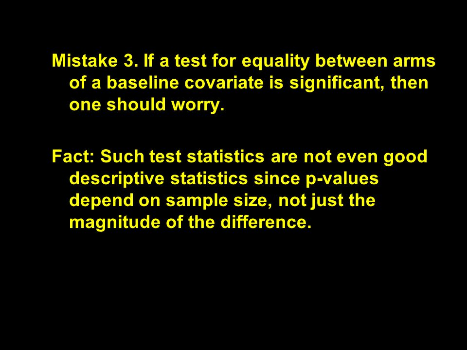 Mistake 3. If a test for equality between arms of a baseline covariate is significant, then one should worry. Fact: Such test statistics are not even