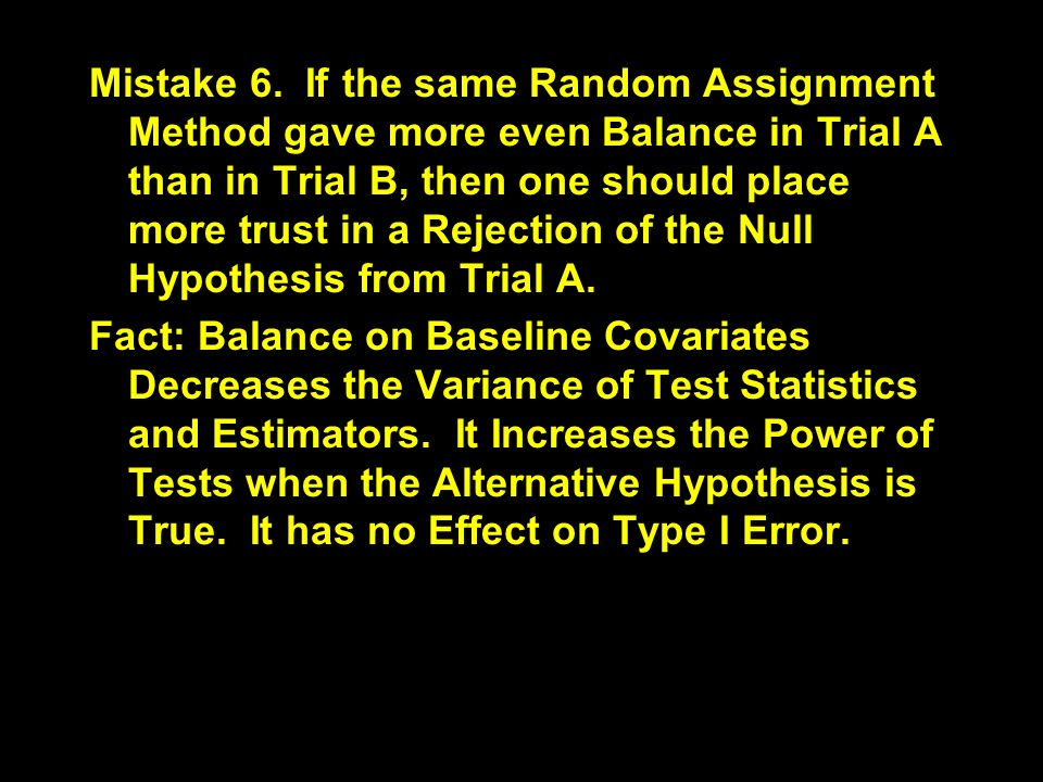 Mistake 6. If the same Random Assignment Method gave more even Balance in Trial A than in Trial B, then one should place more trust in a Rejection of