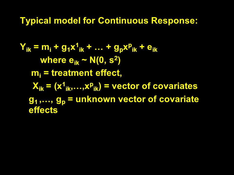 Typical model for Continuous Response: Y ik = m i + g 1 x 1 ik + … + g p x p ik + e ik where e ik ~ N(0, s 2 ) m i = treatment effect, X ik = (x 1 ik,