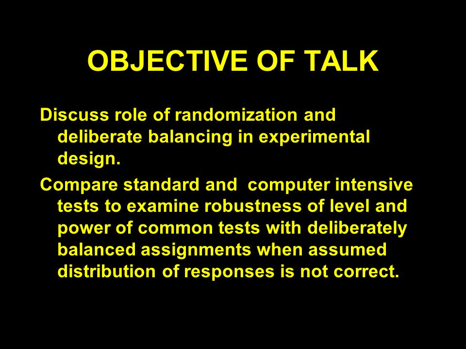 OBJECTIVE OF TALK Discuss role of randomization and deliberate balancing in experimental design.