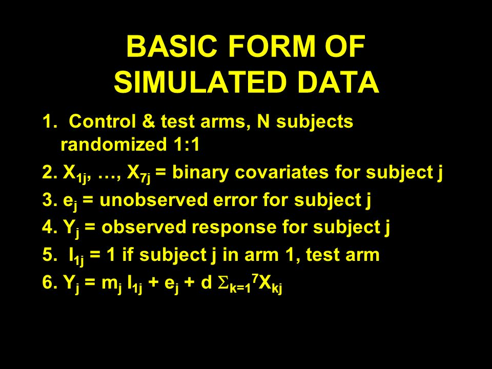 BASIC FORM OF SIMULATED DATA 1. Control & test arms, N subjects randomized 1:1 2. X 1j, …, X 7j = binary covariates for subject j 3. e j = unobserved
