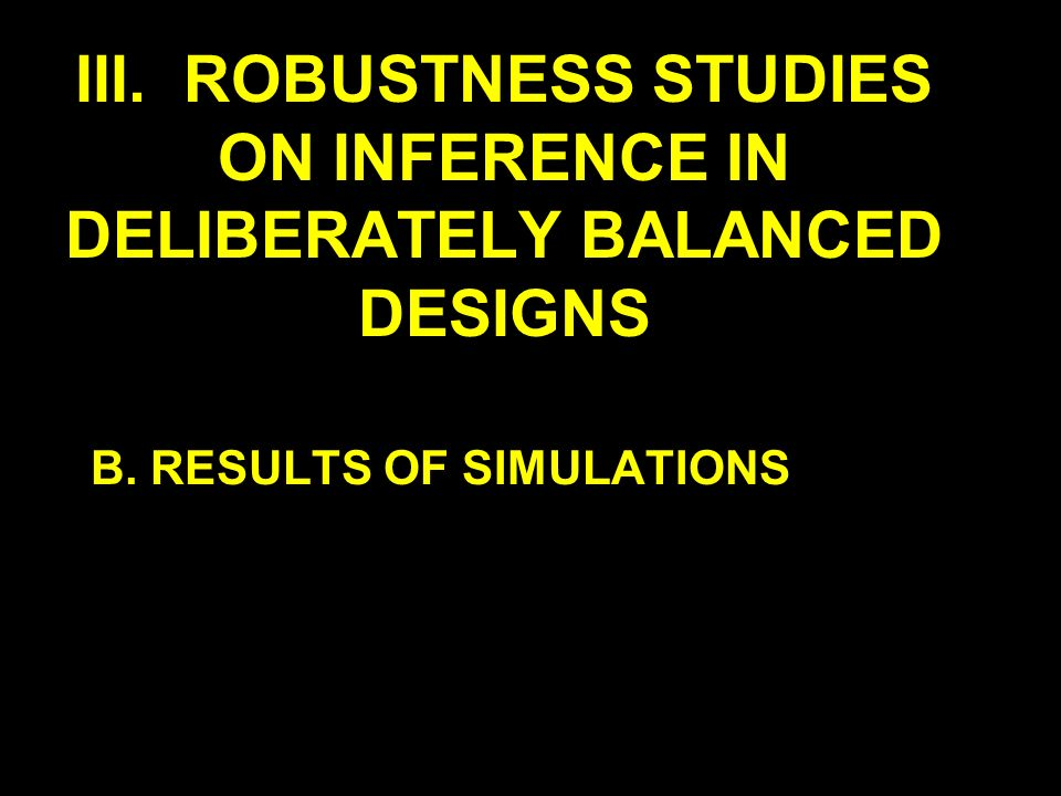 III. ROBUSTNESS STUDIES ON INFERENCE IN DELIBERATELY BALANCED DESIGNS B. RESULTS OF SIMULATIONS