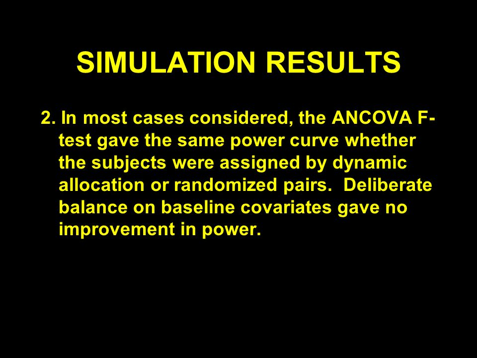 SIMULATION RESULTS 2. In most cases considered, the ANCOVA F- test gave the same power curve whether the subjects were assigned by dynamic allocation