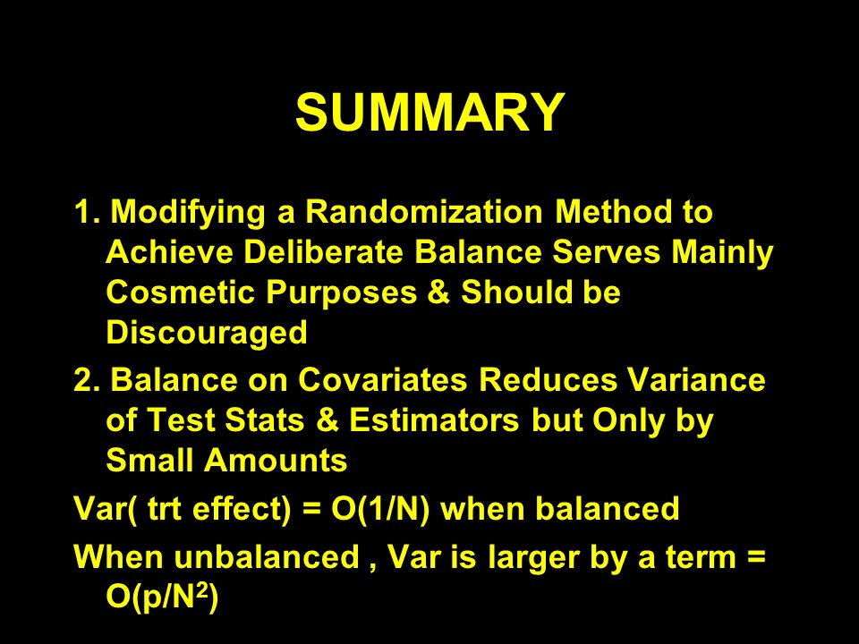 SUMMARY 1. Modifying a Randomization Method to Achieve Deliberate Balance Serves Mainly Cosmetic Purposes & Should be Discouraged 2. Balance on Covari