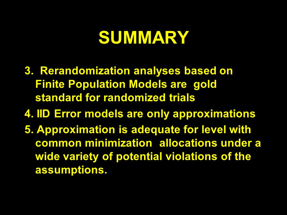SUMMARY 3. Rerandomization analyses based on Finite Population Models are gold standard for randomized trials 4. IID Error models are only approximati