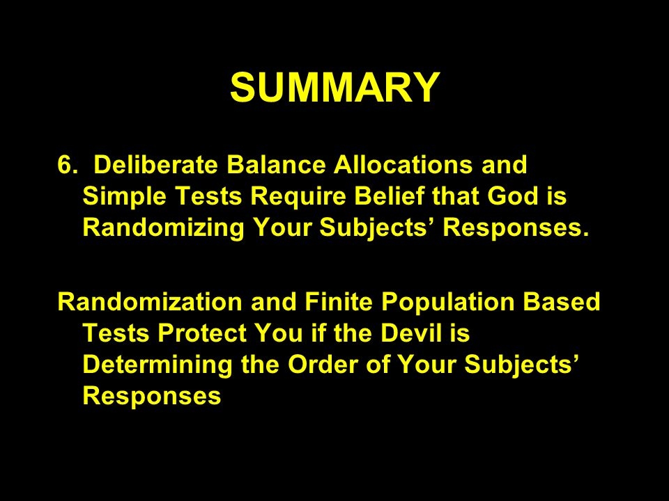 SUMMARY 6. Deliberate Balance Allocations and Simple Tests Require Belief that God is Randomizing Your Subjects Responses. Randomization and Finite Po