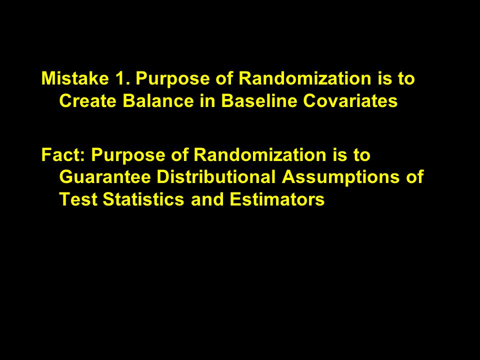 Mistake 1. Purpose of Randomization is to Create Balance in Baseline Covariates Fact: Purpose of Randomization is to Guarantee Distributional Assumpti