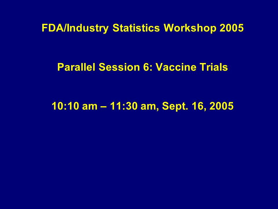FDA/Industry Statistics Workshop 2005 Parallel Session 6: Vaccine Trials 10:10 am – 11:30 am, Sept.