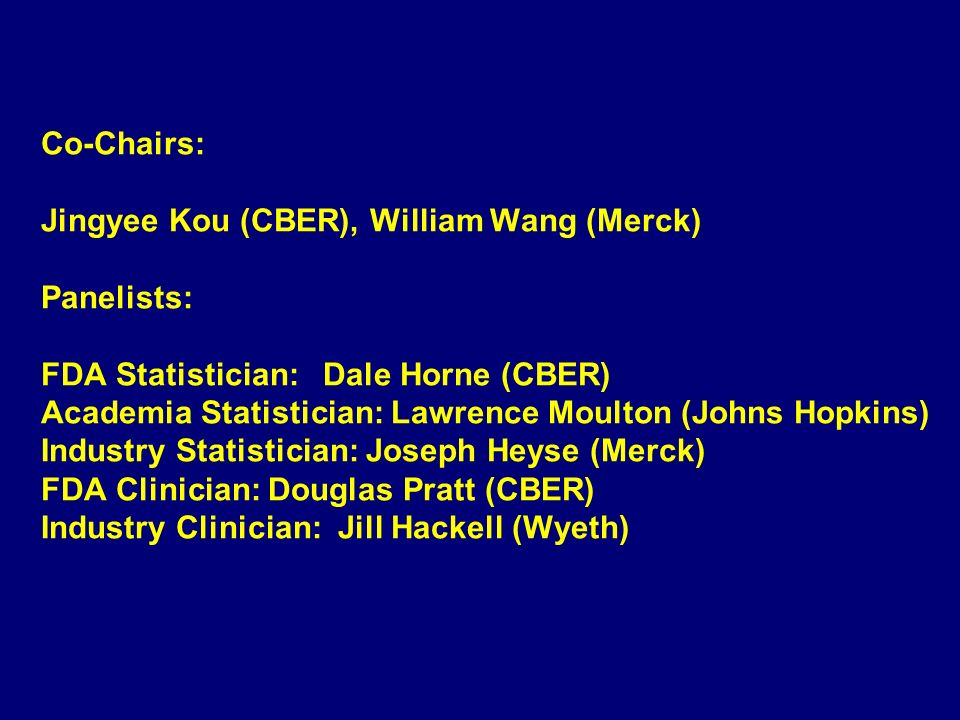 Co-Chairs: Jingyee Kou (CBER), William Wang (Merck) Panelists: FDA Statistician: Dale Horne (CBER) Academia Statistician: Lawrence Moulton (Johns Hopkins) Industry Statistician: Joseph Heyse (Merck) FDA Clinician: Douglas Pratt (CBER) Industry Clinician: Jill Hackell (Wyeth)