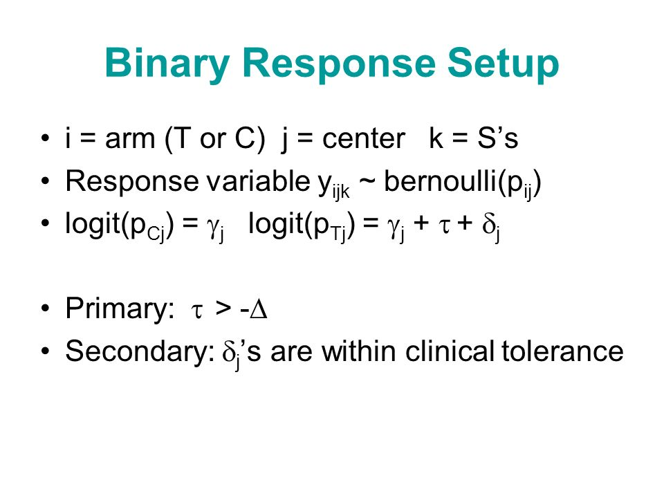 Binary Response Setup i = arm (T or C) j = center k = Ss Response variable y ijk ~ bernoulli(p ij ) logit(p Cj ) = j logit(p Tj ) = j + + j Primary: > - Secondary: j s are within clinical tolerance