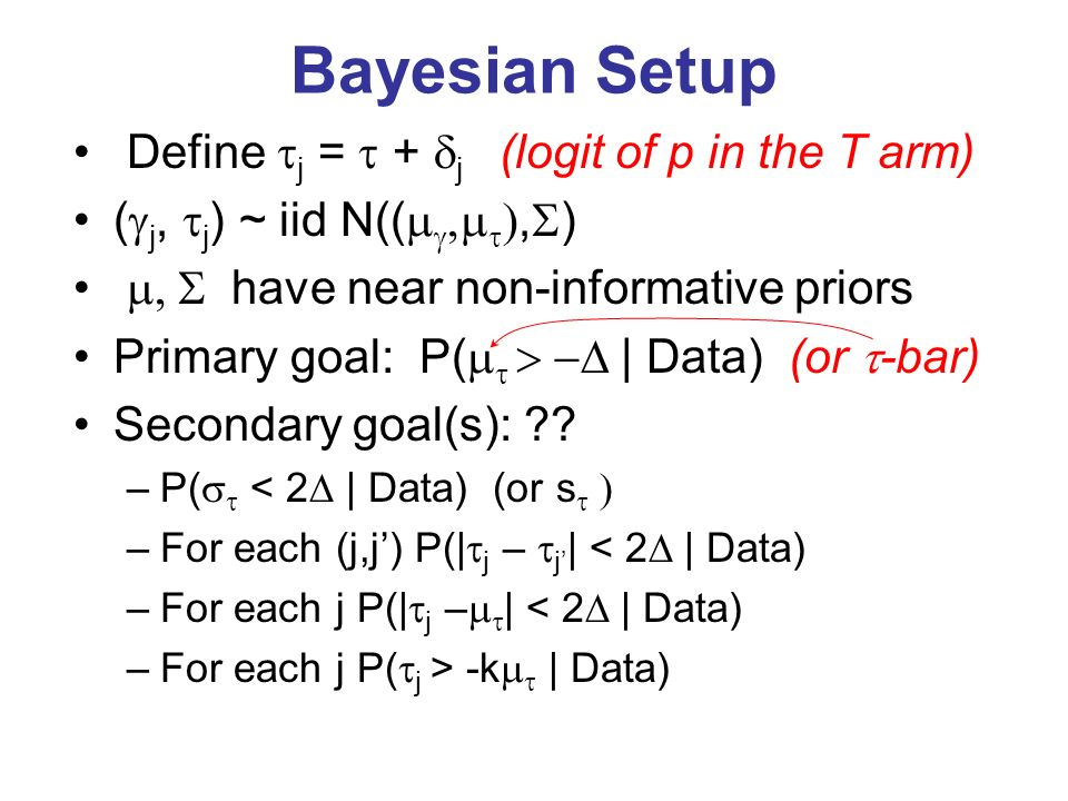 Bayesian Setup Define j = + j (logit of p in the T arm) ( j, j ) ~ iid N((, ) have near non-informative priors Primary goal: P( | Data) (or -bar) Secondary goal(s): .