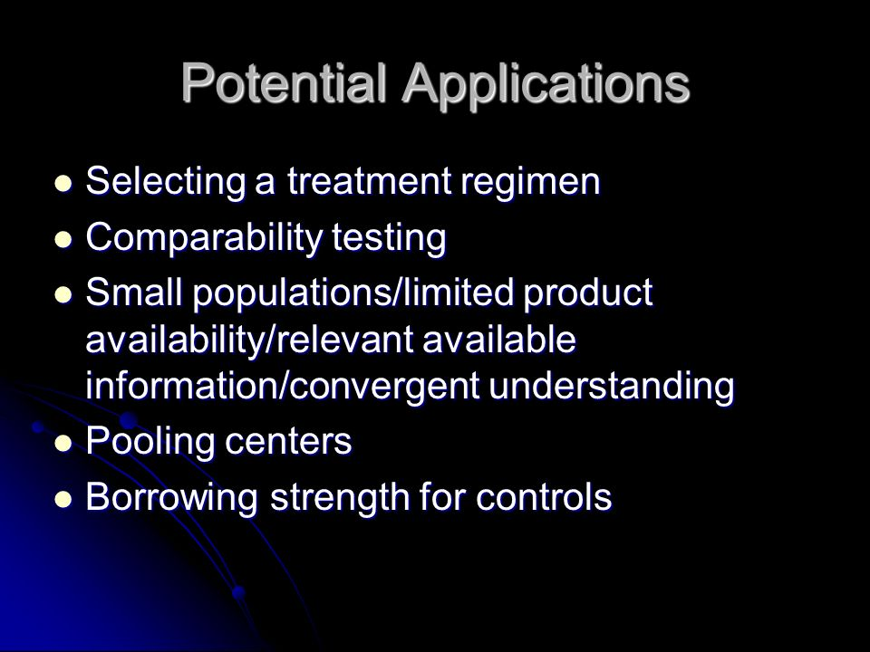 Potential Applications Selecting a treatment regimen Selecting a treatment regimen Comparability testing Comparability testing Small populations/limited product availability/relevant available information/convergent understanding Small populations/limited product availability/relevant available information/convergent understanding Pooling centers Pooling centers Borrowing strength for controls Borrowing strength for controls