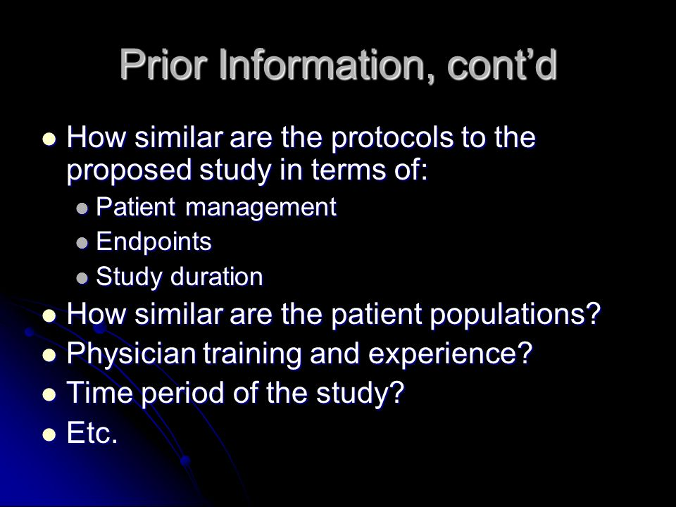 Prior Information, contd How similar are the protocols to the proposed study in terms of: How similar are the protocols to the proposed study in terms of: Patient management Patient management Endpoints Endpoints Study duration Study duration How similar are the patient populations.