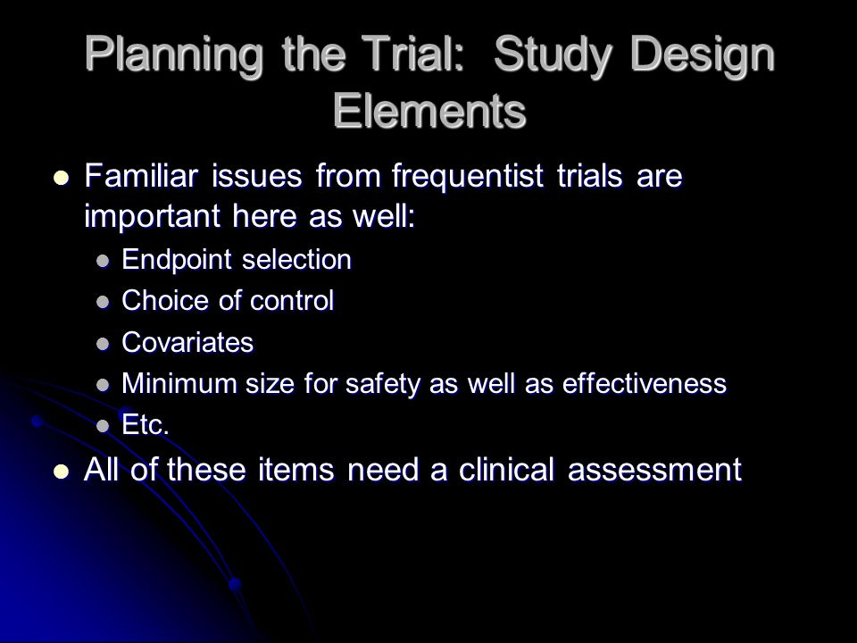 Planning the Trial: Study Design Elements Familiar issues from frequentist trials are important here as well: Familiar issues from frequentist trials are important here as well: Endpoint selection Endpoint selection Choice of control Choice of control Covariates Covariates Minimum size for safety as well as effectiveness Minimum size for safety as well as effectiveness Etc.