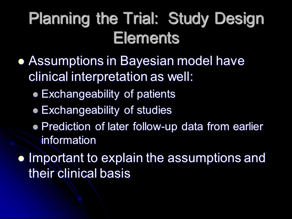 Planning the Trial: Study Design Elements Assumptions in Bayesian model have clinical interpretation as well: Assumptions in Bayesian model have clinical interpretation as well: Exchangeability of patients Exchangeability of patients Exchangeability of studies Exchangeability of studies Prediction of later follow-up data from earlier information Prediction of later follow-up data from earlier information Important to explain the assumptions and their clinical basis Important to explain the assumptions and their clinical basis