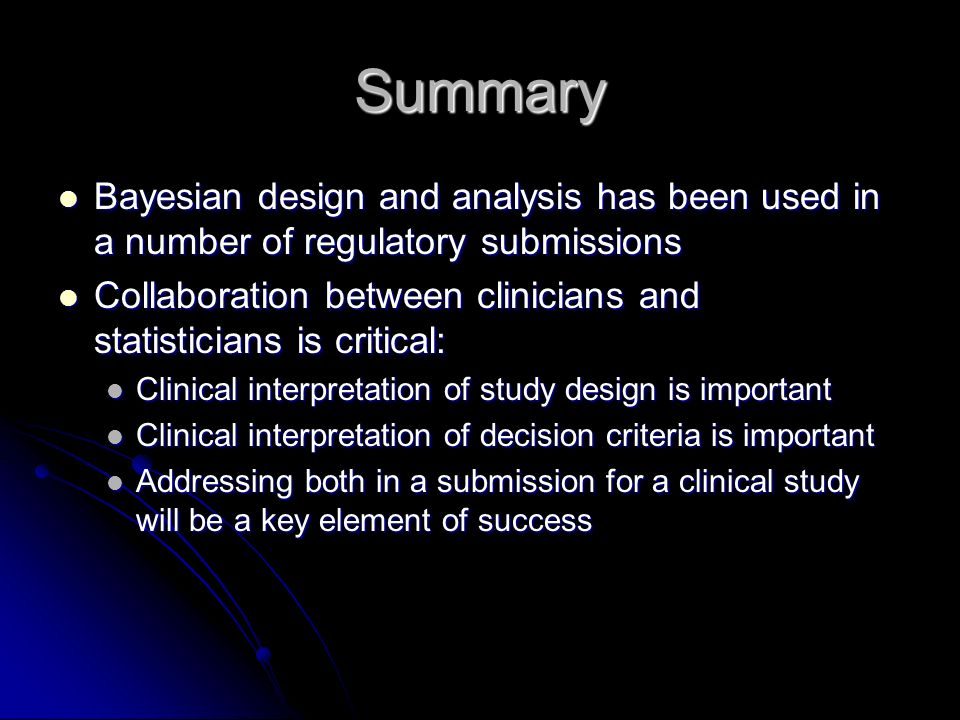 Summary Bayesian design and analysis has been used in a number of regulatory submissions Bayesian design and analysis has been used in a number of regulatory submissions Collaboration between clinicians and statisticians is critical: Collaboration between clinicians and statisticians is critical: Clinical interpretation of study design is important Clinical interpretation of study design is important Clinical interpretation of decision criteria is important Clinical interpretation of decision criteria is important Addressing both in a submission for a clinical study will be a key element of success Addressing both in a submission for a clinical study will be a key element of success