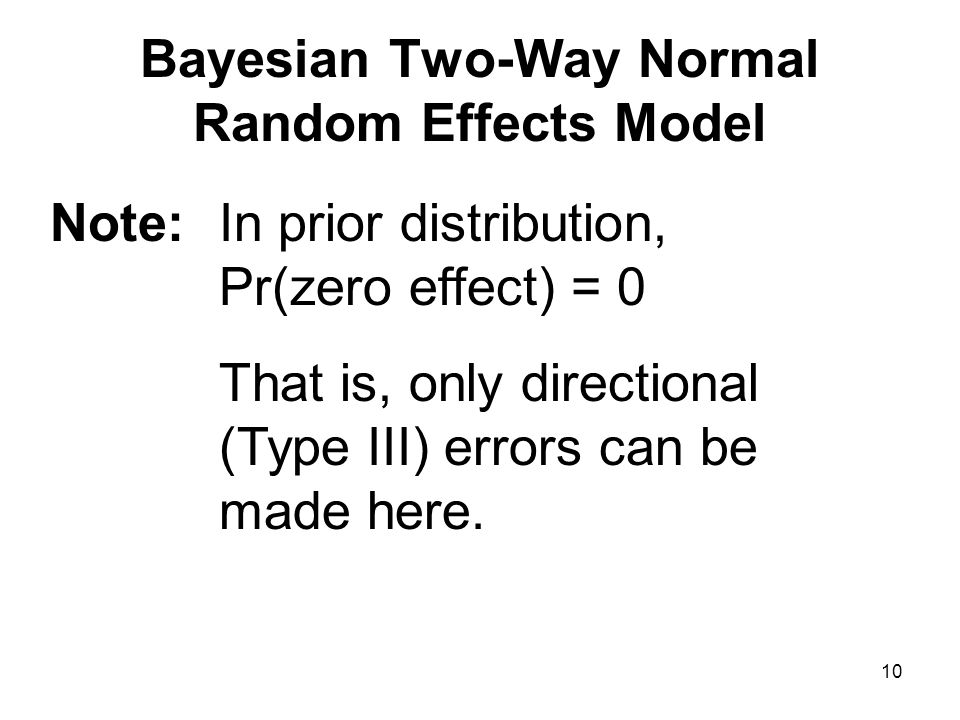 10 Bayesian Two-Way Normal Random Effects Model Note: In prior distribution, Pr(zero effect) = 0 That is, only directional (Type III) errors can be made here.