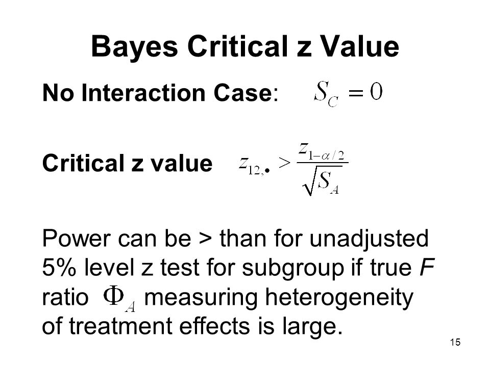 15 Bayes Critical z Value No Interaction Case: Critical z value Power can be > than for unadjusted 5% level z test for subgroup if true F ratio measuring heterogeneity of treatment effects is large.