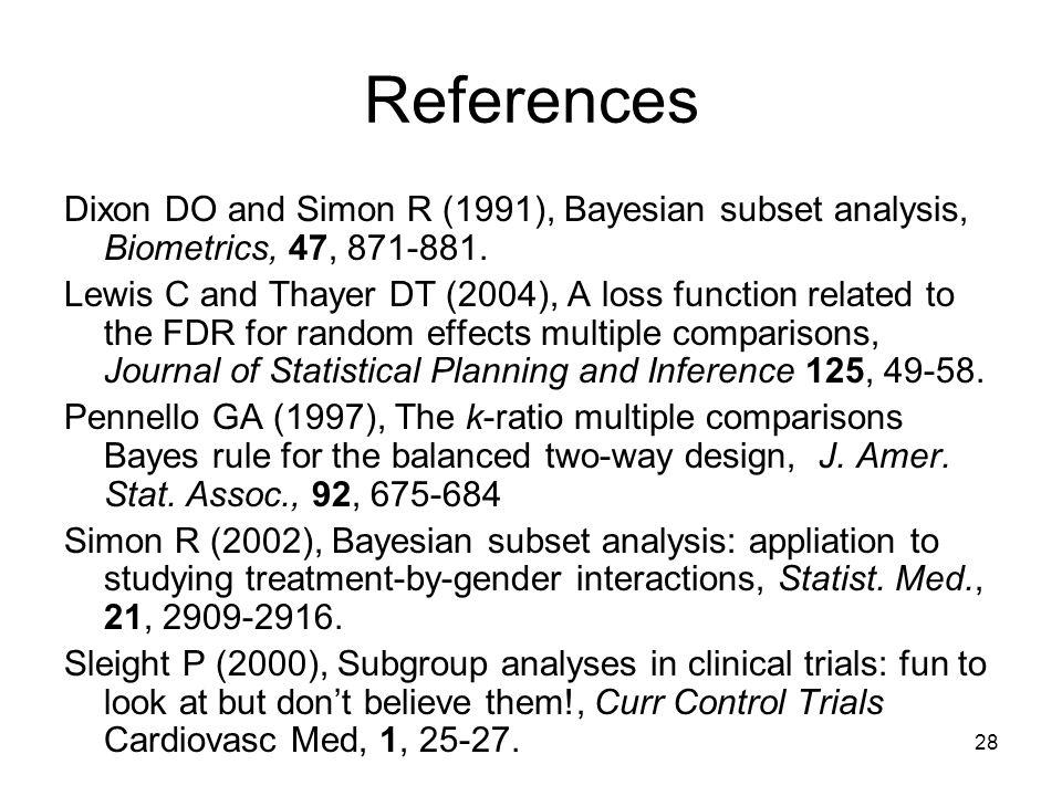 28 References Dixon DO and Simon R (1991), Bayesian subset analysis, Biometrics, 47, 871-881.