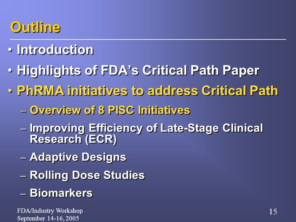 FDA/Industry Workshop September 14-16, 2005 15 Outline Introduction Highlights of FDAs Critical Path Paper PhRMA initiatives to address Critical Path – Overview of 8 PISC Initiatives – Improving Efficiency of Late-Stage Clinical Research (ECR) – Adaptive Designs – Rolling Dose Studies – Biomarkers Introduction Highlights of FDAs Critical Path Paper PhRMA initiatives to address Critical Path – Overview of 8 PISC Initiatives – Improving Efficiency of Late-Stage Clinical Research (ECR) – Adaptive Designs – Rolling Dose Studies – Biomarkers