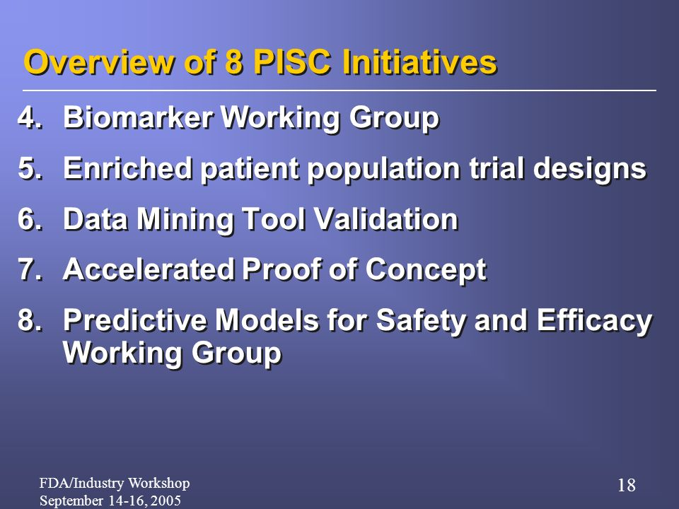 FDA/Industry Workshop September 14-16, 2005 18 Overview of 8 PISC Initiatives 4.Biomarker Working Group 5.Enriched patient population trial designs 6.Data Mining Tool Validation 7.Accelerated Proof of Concept 8.Predictive Models for Safety and Efficacy Working Group 4.Biomarker Working Group 5.Enriched patient population trial designs 6.Data Mining Tool Validation 7.Accelerated Proof of Concept 8.Predictive Models for Safety and Efficacy Working Group