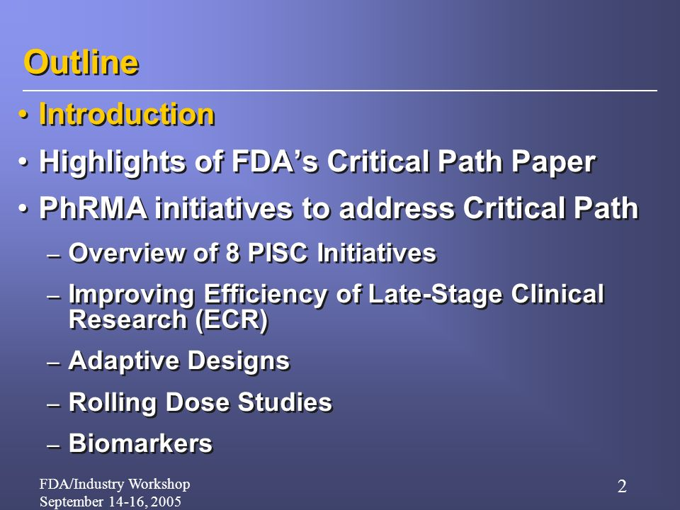 FDA/Industry Workshop September 14-16, 2005 2 Outline Introduction Highlights of FDAs Critical Path Paper PhRMA initiatives to address Critical Path – Overview of 8 PISC Initiatives – Improving Efficiency of Late-Stage Clinical Research (ECR) – Adaptive Designs – Rolling Dose Studies – Biomarkers Introduction Highlights of FDAs Critical Path Paper PhRMA initiatives to address Critical Path – Overview of 8 PISC Initiatives – Improving Efficiency of Late-Stage Clinical Research (ECR) – Adaptive Designs – Rolling Dose Studies – Biomarkers