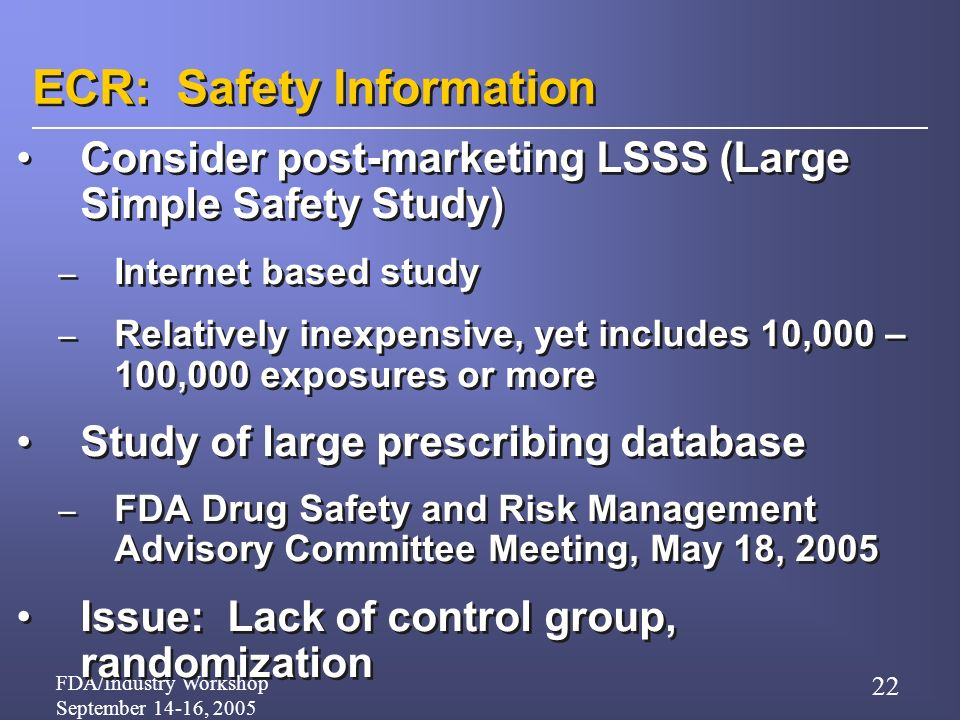 FDA/Industry Workshop September 14-16, 2005 22 ECR: Safety Information Consider post-marketing LSSS (Large Simple Safety Study) – Internet based study – Relatively inexpensive, yet includes 10,000 – 100,000 exposures or more Study of large prescribing database – FDA Drug Safety and Risk Management Advisory Committee Meeting, May 18, 2005 Issue: Lack of control group, randomization Consider post-marketing LSSS (Large Simple Safety Study) – Internet based study – Relatively inexpensive, yet includes 10,000 – 100,000 exposures or more Study of large prescribing database – FDA Drug Safety and Risk Management Advisory Committee Meeting, May 18, 2005 Issue: Lack of control group, randomization