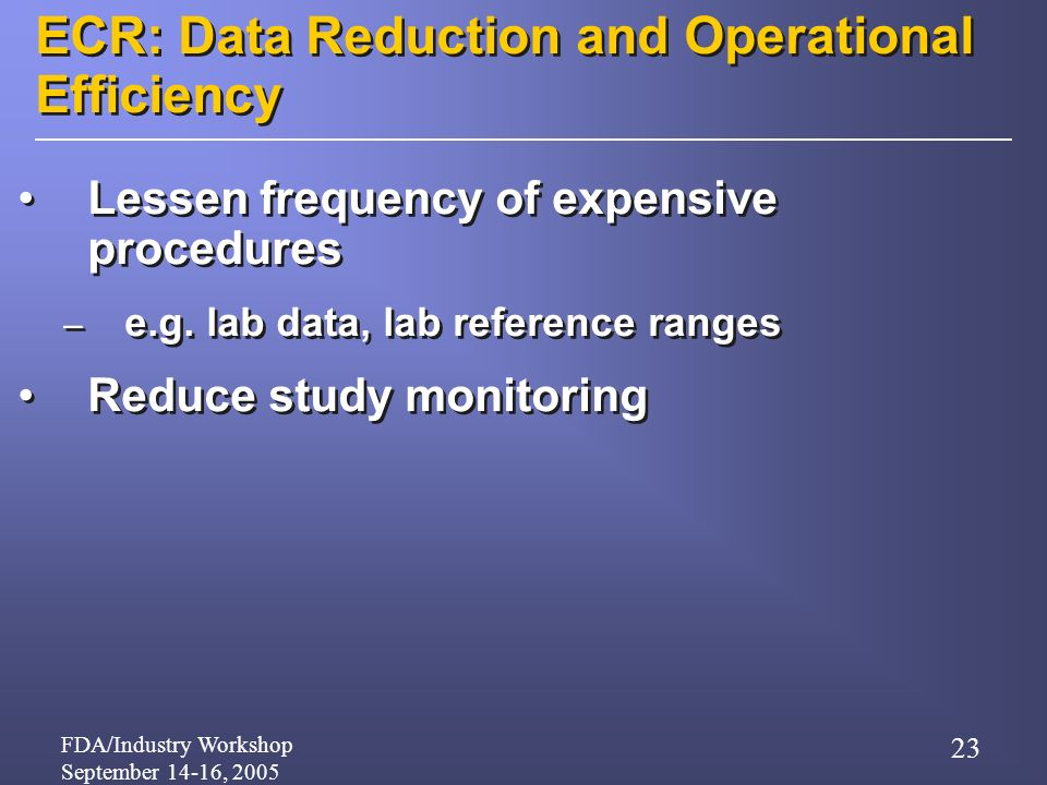 FDA/Industry Workshop September 14-16, 2005 23 ECR: Data Reduction and Operational Efficiency Lessen frequency of expensive procedures – e.g.