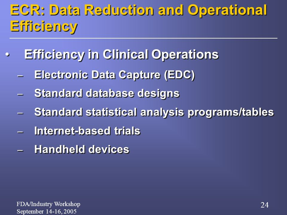 FDA/Industry Workshop September 14-16, 2005 24 ECR: Data Reduction and Operational Efficiency Efficiency in Clinical Operations – Electronic Data Capture (EDC) – Standard database designs – Standard statistical analysis programs/tables – Internet-based trials – Handheld devices Efficiency in Clinical Operations – Electronic Data Capture (EDC) – Standard database designs – Standard statistical analysis programs/tables – Internet-based trials – Handheld devices