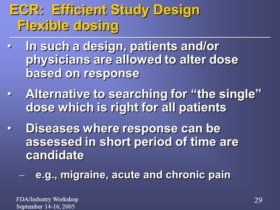 FDA/Industry Workshop September 14-16, 2005 29 ECR: Efficient Study Design Flexible dosing In such a design, patients and/or physicians are allowed to alter dose based on response Alternative to searching for the single dose which is right for all patients Diseases where response can be assessed in short period of time are candidate – e.g., migraine, acute and chronic pain In such a design, patients and/or physicians are allowed to alter dose based on response Alternative to searching for the single dose which is right for all patients Diseases where response can be assessed in short period of time are candidate – e.g., migraine, acute and chronic pain