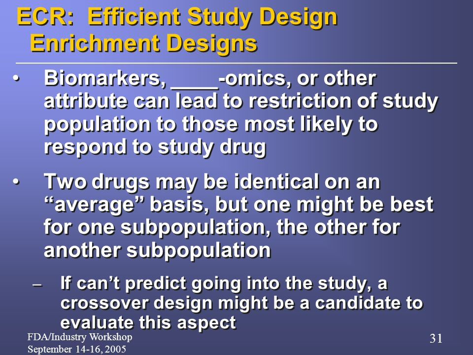FDA/Industry Workshop September 14-16, 2005 31 ECR: Efficient Study Design Enrichment Designs Biomarkers, ____-omics, or other attribute can lead to restriction of study population to those most likely to respond to study drug Two drugs may be identical on an average basis, but one might be best for one subpopulation, the other for another subpopulation – If cant predict going into the study, a crossover design might be a candidate to evaluate this aspect Biomarkers, ____-omics, or other attribute can lead to restriction of study population to those most likely to respond to study drug Two drugs may be identical on an average basis, but one might be best for one subpopulation, the other for another subpopulation – If cant predict going into the study, a crossover design might be a candidate to evaluate this aspect