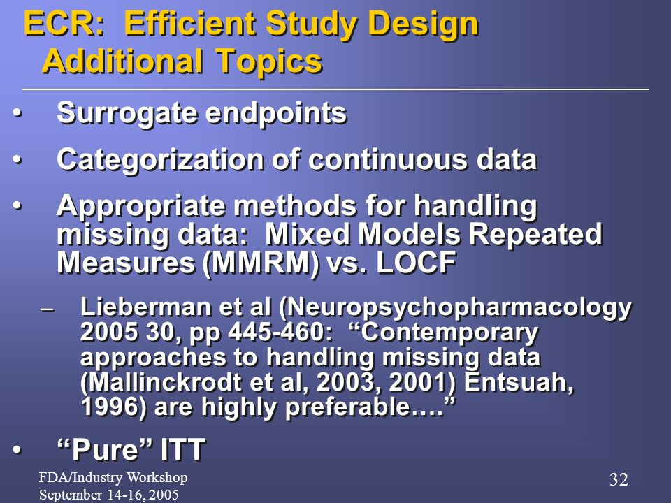 FDA/Industry Workshop September 14-16, 2005 32 ECR: Efficient Study Design Additional Topics Surrogate endpoints Categorization of continuous data Appropriate methods for handling missing data: Mixed Models Repeated Measures (MMRM) vs.