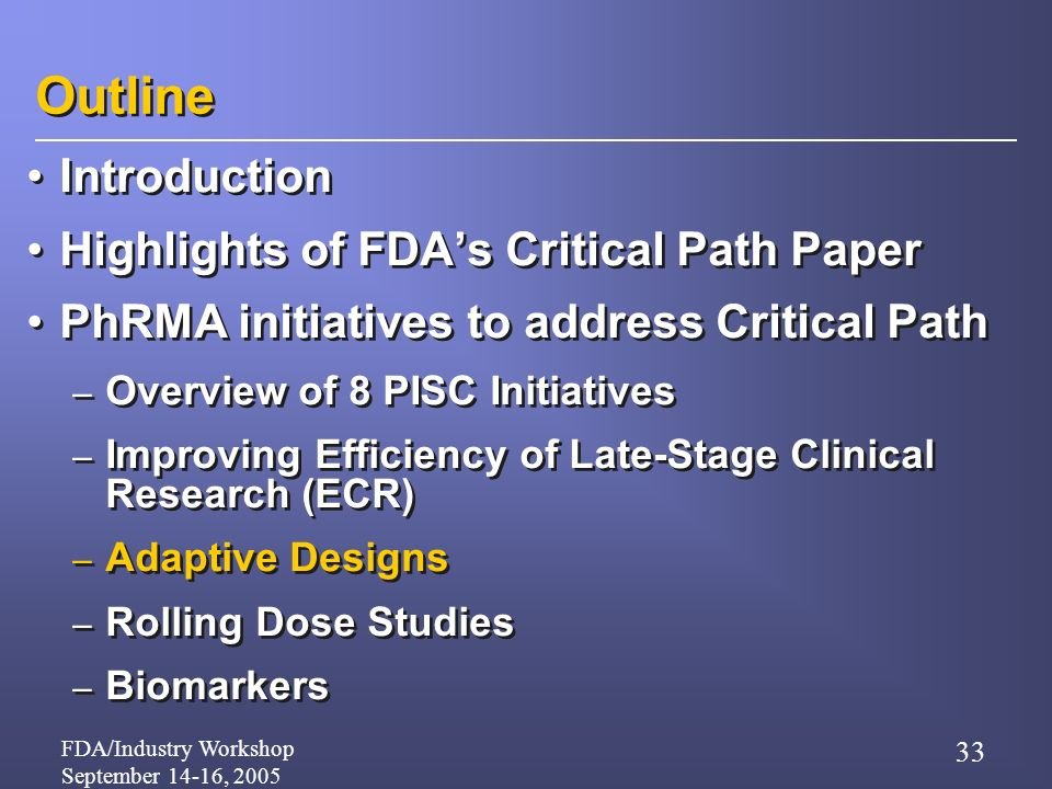 FDA/Industry Workshop September 14-16, 2005 33 Outline Introduction Highlights of FDAs Critical Path Paper PhRMA initiatives to address Critical Path – Overview of 8 PISC Initiatives – Improving Efficiency of Late-Stage Clinical Research (ECR) – Adaptive Designs – Rolling Dose Studies – Biomarkers Introduction Highlights of FDAs Critical Path Paper PhRMA initiatives to address Critical Path – Overview of 8 PISC Initiatives – Improving Efficiency of Late-Stage Clinical Research (ECR) – Adaptive Designs – Rolling Dose Studies – Biomarkers