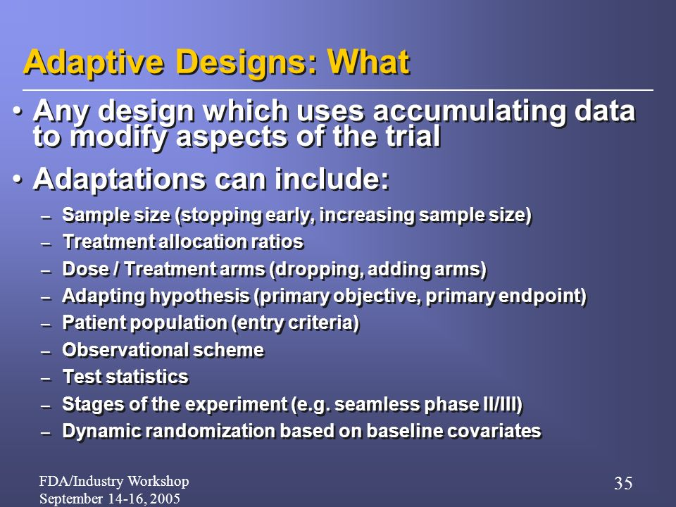 FDA/Industry Workshop September 14-16, 2005 35 Adaptive Designs: What Any design which uses accumulating data to modify aspects of the trial Adaptations can include: – Sample size (stopping early, increasing sample size) – Treatment allocation ratios – Dose / Treatment arms (dropping, adding arms) – Adapting hypothesis (primary objective, primary endpoint) – Patient population (entry criteria) – Observational scheme – Test statistics – Stages of the experiment (e.g.