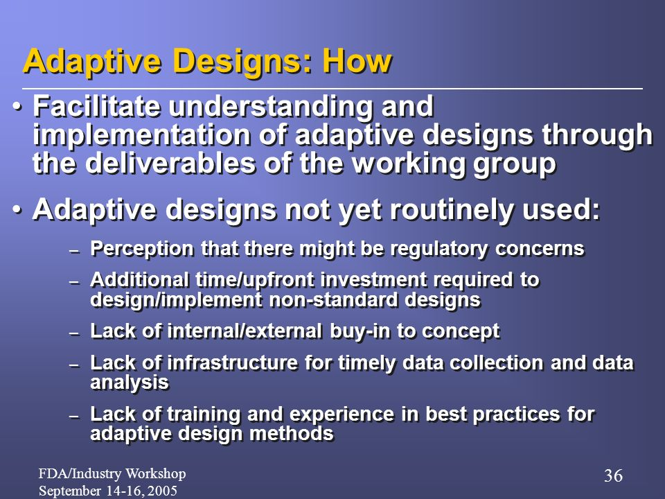 FDA/Industry Workshop September 14-16, 2005 36 Adaptive Designs: How Facilitate understanding and implementation of adaptive designs through the deliverables of the working group Adaptive designs not yet routinely used: – Perception that there might be regulatory concerns – Additional time/upfront investment required to design/implement non-standard designs – Lack of internal/external buy-in to concept – Lack of infrastructure for timely data collection and data analysis – Lack of training and experience in best practices for adaptive design methods Facilitate understanding and implementation of adaptive designs through the deliverables of the working group Adaptive designs not yet routinely used: – Perception that there might be regulatory concerns – Additional time/upfront investment required to design/implement non-standard designs – Lack of internal/external buy-in to concept – Lack of infrastructure for timely data collection and data analysis – Lack of training and experience in best practices for adaptive design methods