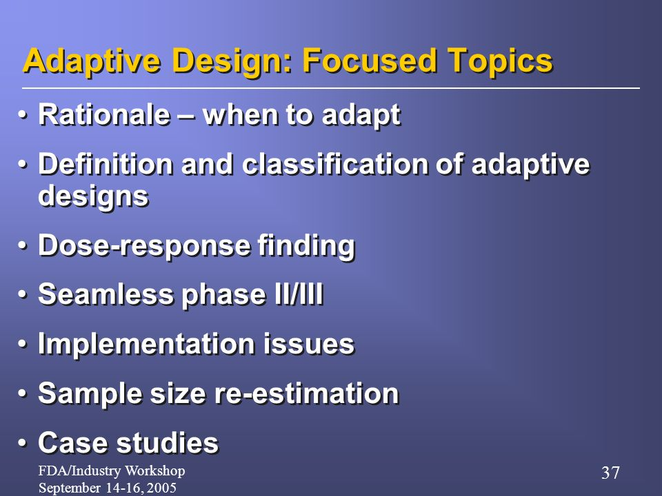 FDA/Industry Workshop September 14-16, 2005 37 Adaptive Design: Focused Topics Rationale – when to adapt Definition and classification of adaptive designs Dose-response finding Seamless phase II/III Implementation issues Sample size re-estimation Case studies Rationale – when to adapt Definition and classification of adaptive designs Dose-response finding Seamless phase II/III Implementation issues Sample size re-estimation Case studies