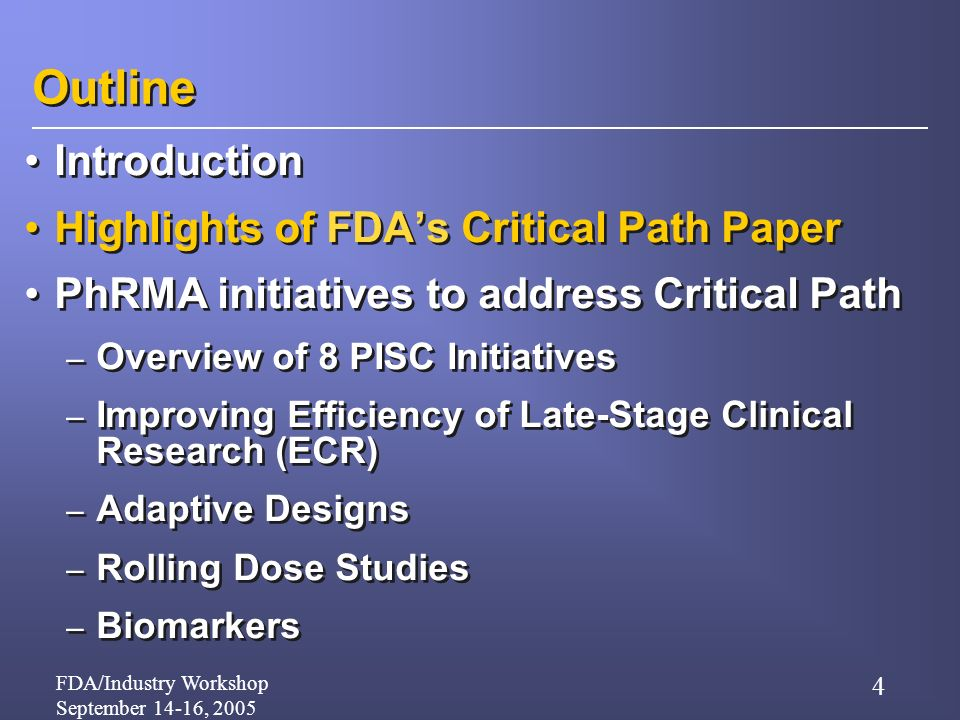 FDA/Industry Workshop September 14-16, 2005 4 Outline Introduction Highlights of FDAs Critical Path Paper PhRMA initiatives to address Critical Path – Overview of 8 PISC Initiatives – Improving Efficiency of Late-Stage Clinical Research (ECR) – Adaptive Designs – Rolling Dose Studies – Biomarkers Introduction Highlights of FDAs Critical Path Paper PhRMA initiatives to address Critical Path – Overview of 8 PISC Initiatives – Improving Efficiency of Late-Stage Clinical Research (ECR) – Adaptive Designs – Rolling Dose Studies – Biomarkers