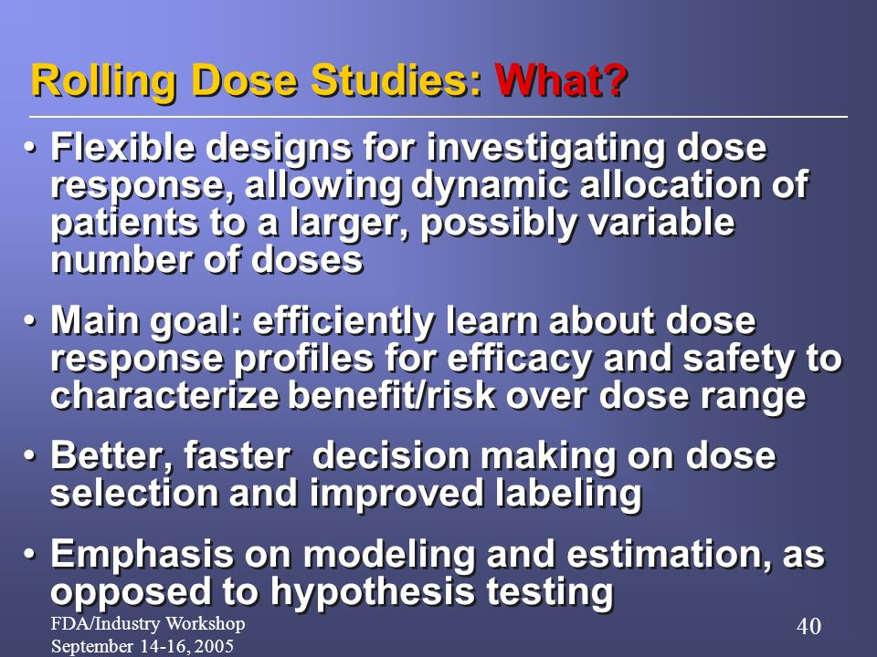 FDA/Industry Workshop September 14-16, 2005 40 Rolling Dose Studies: What.