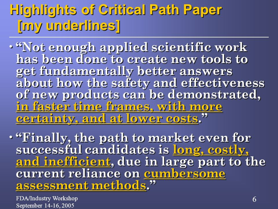 FDA/Industry Workshop September 14-16, 2005 6 Highlights of Critical Path Paper [my underlines] Not enough applied scientific work has been done to create new tools to get fundamentally better answers about how the safety and effectiveness of new products can be demonstrated, in faster time frames, with more certainty, and at lower costs.